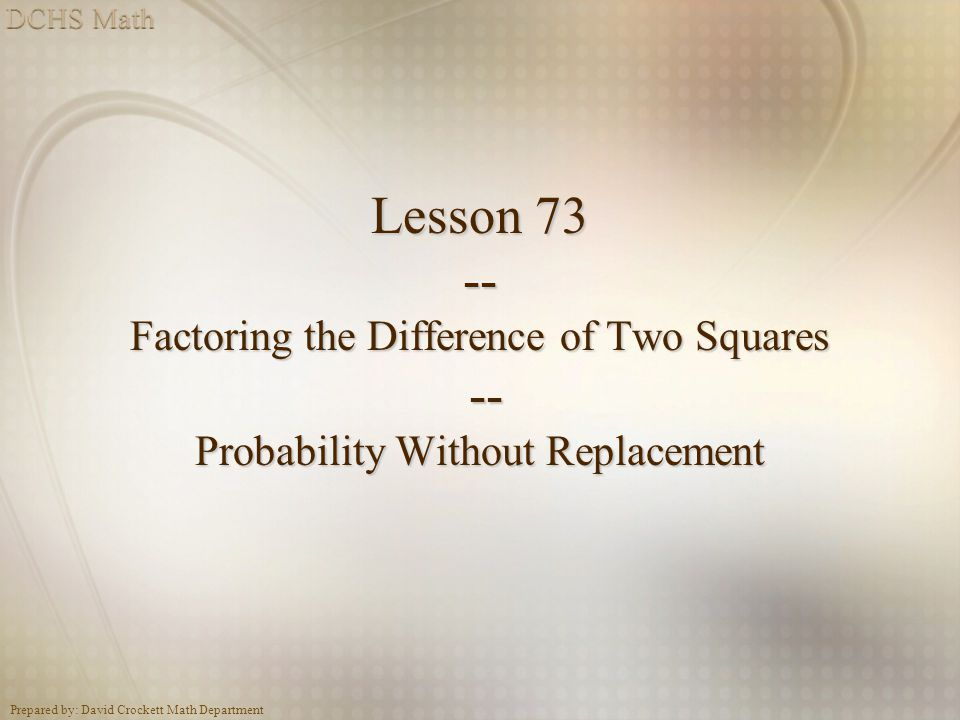 Prepared by: David Crockett Math Department Lesson 73 -- Factoring the Difference of Two Squares -- Probability Without Replacement