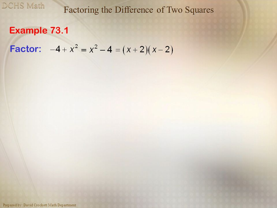 Prepared by: David Crockett Math Department Example 73.1 Factoring the Difference of Two Squares Factor: