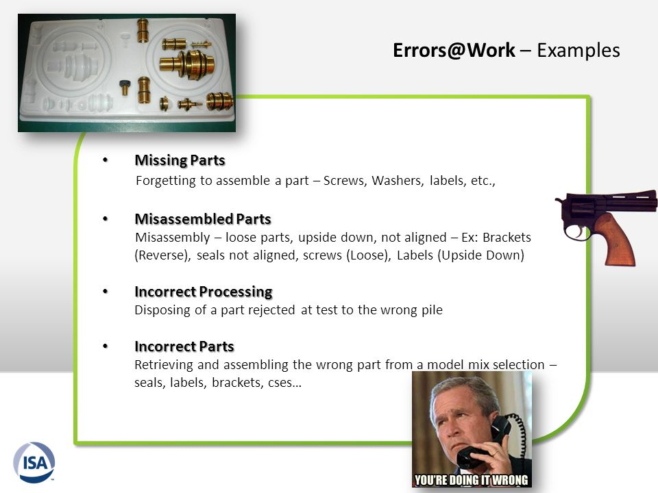 Errors@Work – Examples Missing Parts Missing Parts Forgetting to assemble a part – Screws, Washers, labels, etc., Misassembled Parts Misassembled Part