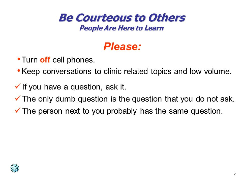 2 Please: Turn off cell phones. Keep conversations to clinic related topics and low volume. If you have a question, ask it. The only dumb question is
