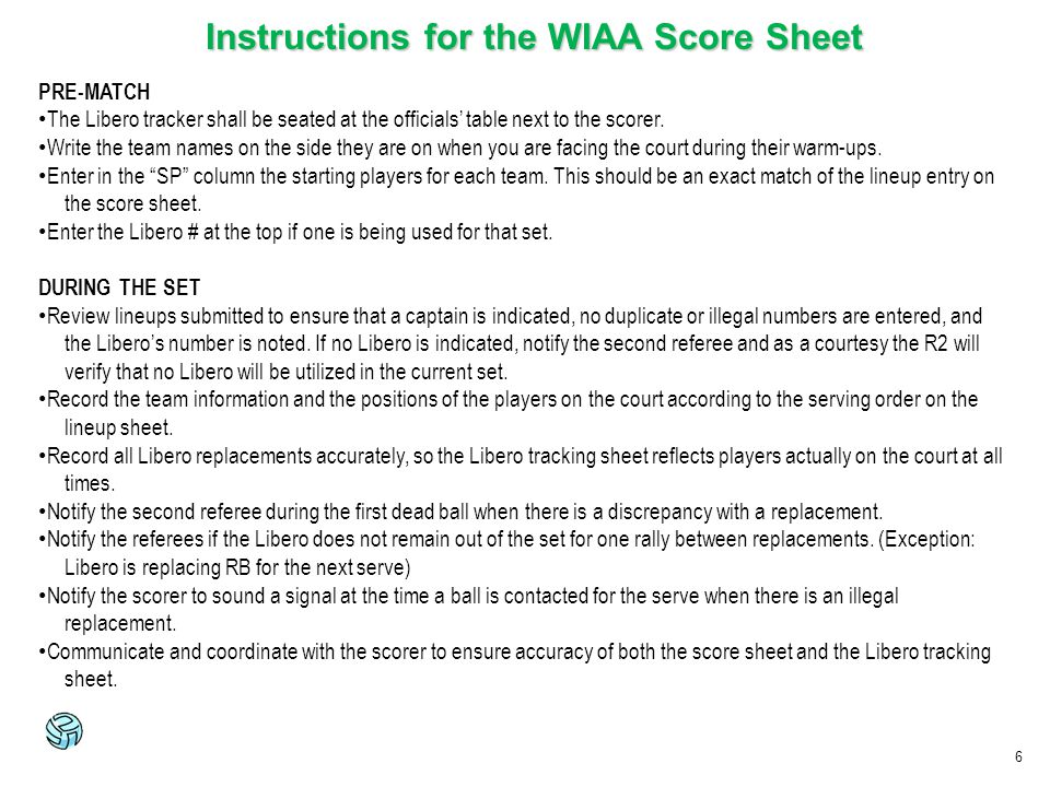 6 Instructions for the WIAA Score Sheet PRE-MATCH The Libero tracker shall be seated at the officials table next to the scorer. Write the team names o