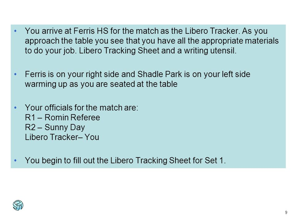 9 You arrive at Ferris HS for the match as the Libero Tracker. As you approach the table you see that you have all the appropriate materials to do you