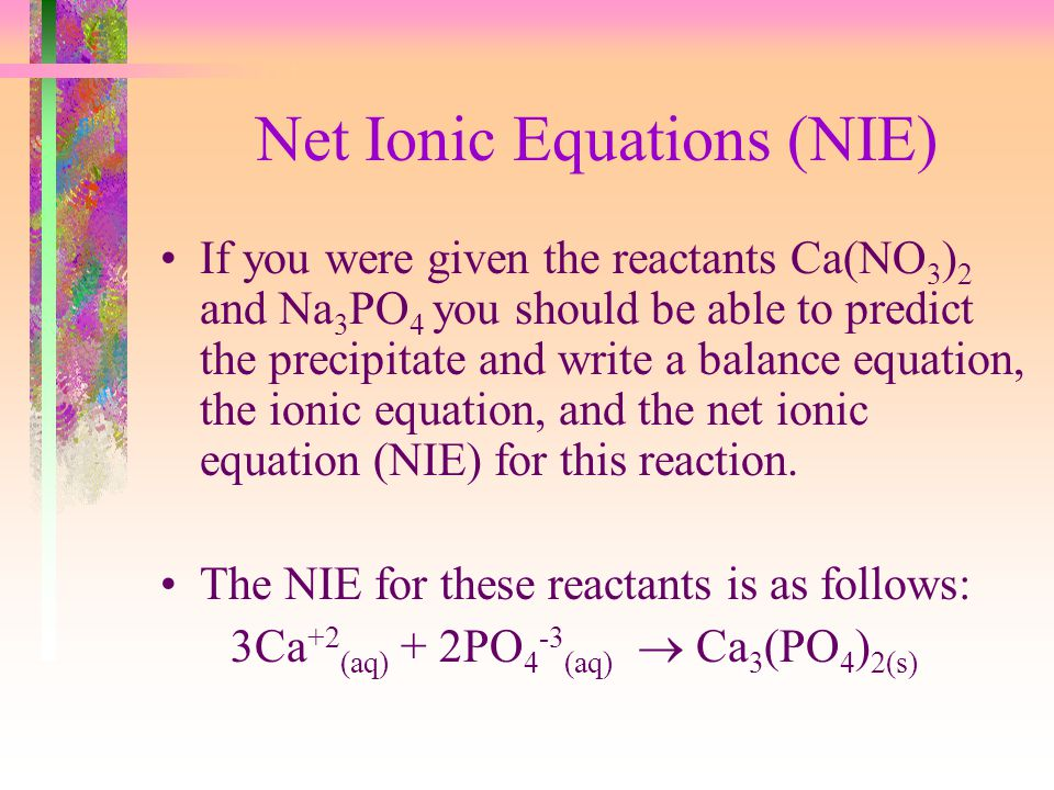 Net Ionic Equations (NIE) If you were given the reactants Ca(NO 3 ) 2 and Na 3 PO 4 you should be able to predict the precipitate and write a balance