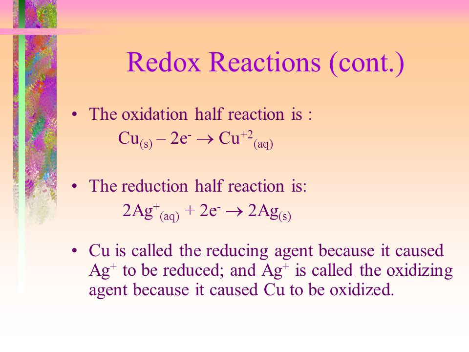 Redox Reactions (cont.) The oxidation half reaction is : Cu (s) – 2e - Cu +2 (aq) The reduction half reaction is: 2Ag + (aq) + 2e - 2Ag (s) Cu is call