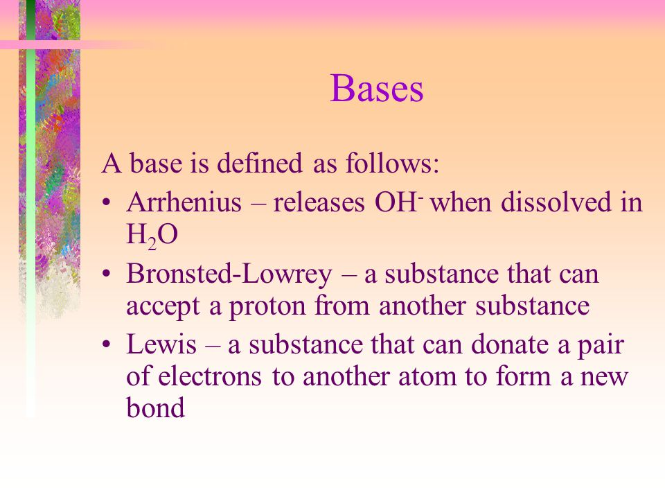 Bases A base is defined as follows: Arrhenius – releases OH - when dissolved in H 2 O Bronsted-Lowrey – a substance that can accept a proton from anot