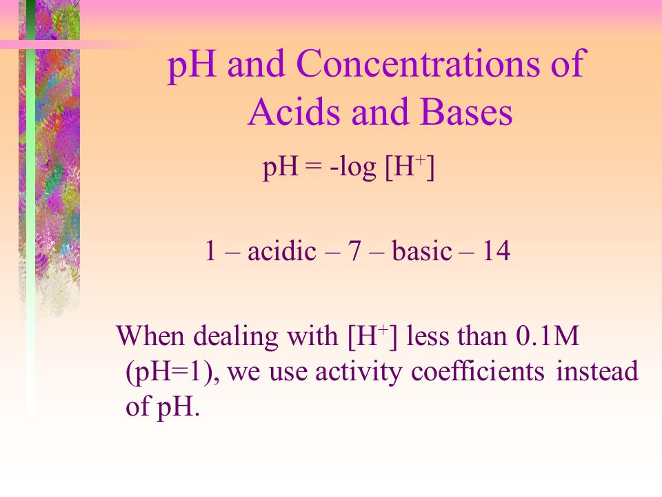 pH and Concentrations of Acids and Bases pH = -log [H + ] 1 – acidic – 7 – basic – 14 When dealing with [H + ] less than 0.1M (pH=1), we use activity
