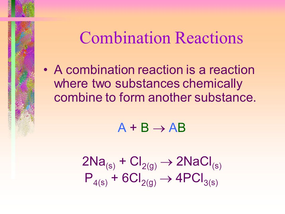 Combination Reactions A combination reaction is a reaction where two substances chemically combine to form another substance. A + B AB 2Na (s) + Cl 2