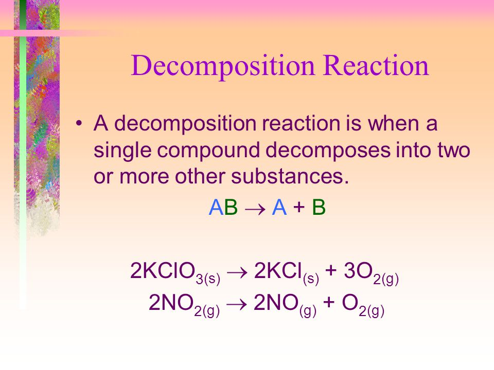 Decomposition Reaction A decomposition reaction is when a single compound decomposes into two or more other substances. AB A + B 2KClO 3 (s) 2KCl (s)