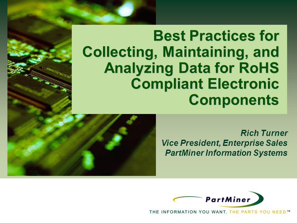 Rich Turner Vice President, Enterprise Sales PartMiner Information Systems Best Practices for Collecting, Maintaining, and Analyzing Data for RoHS Com