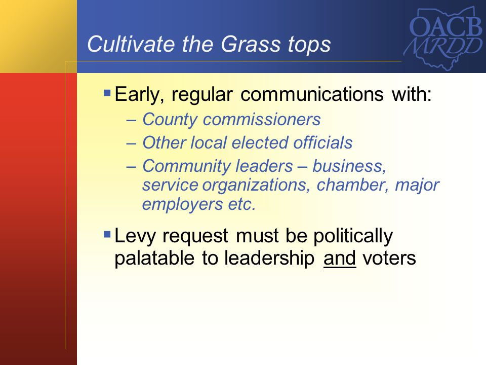 Cultivate the Grass tops Early, regular communications with: –County commissioners –Other local elected officials –Community leaders – business, servi