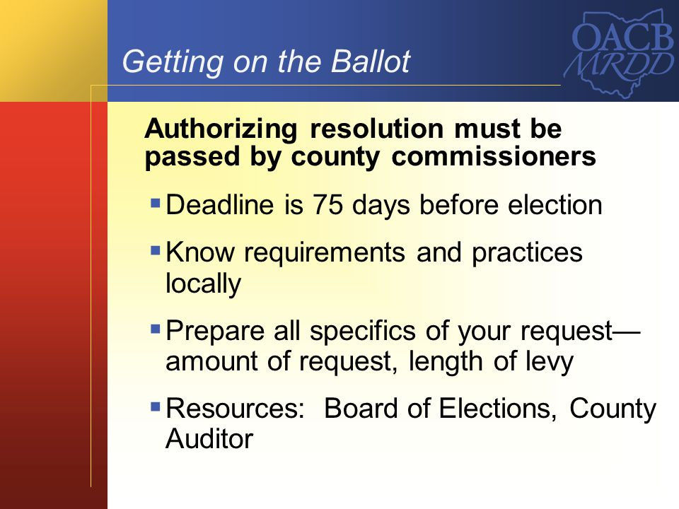 Getting on the Ballot Deadline is 75 days before election Know requirements and practices locally Prepare all specifics of your request amount of requ