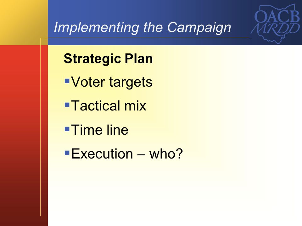 Implementing the Campaign Strategic Plan Voter targets Tactical mix Time line Execution – who?
