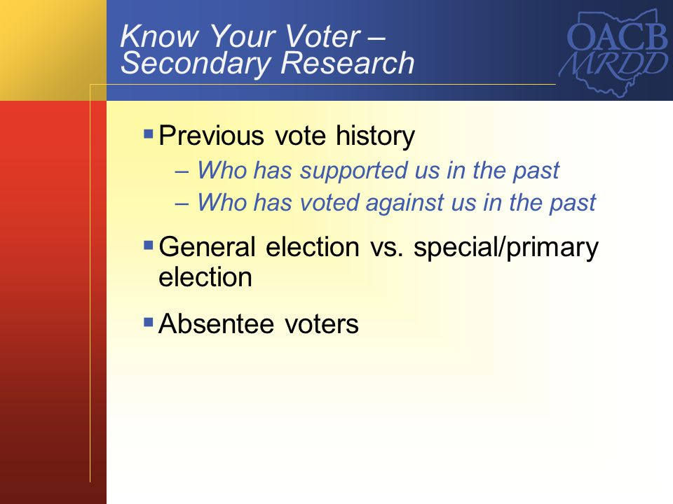 Know Your Voter – Secondary Research Previous vote history –Who has supported us in the past –Who has voted against us in the past General election vs