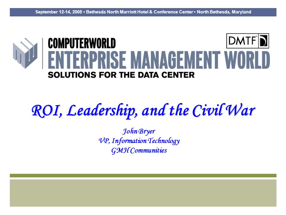 September 12-14, 2005 Bethesda North Marriott Hotel & Conference Center North Bethesda, Maryland ROI, Leadership, and the Civil War John Bryer VP, Information Technology GMH Communities