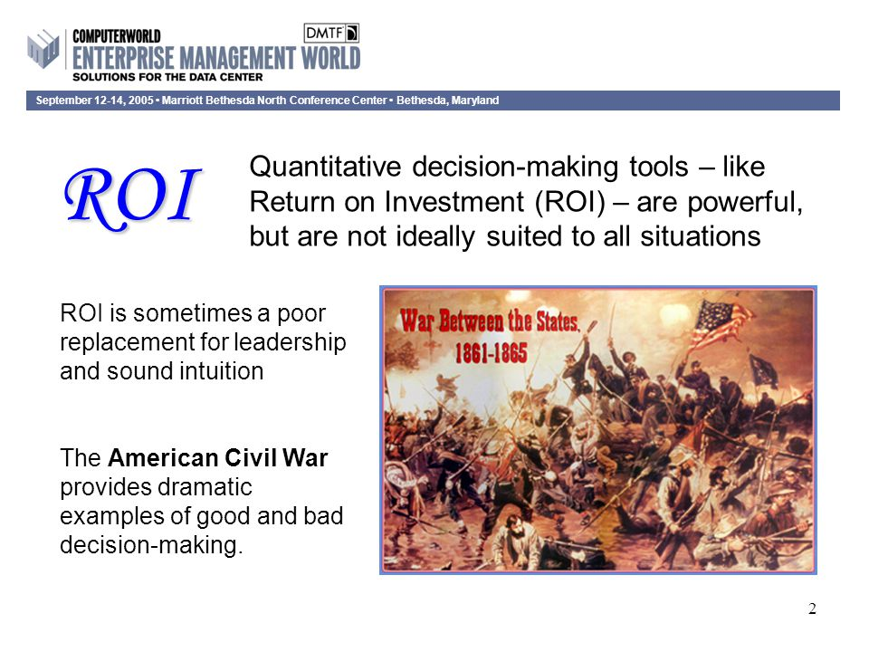 September 12-14, 2005 Marriott Bethesda North Conference Center Bethesda, Maryland 2 ROI is sometimes a poor replacement for leadership and sound intuition The American Civil War provides dramatic examples of good and bad decision-making.
