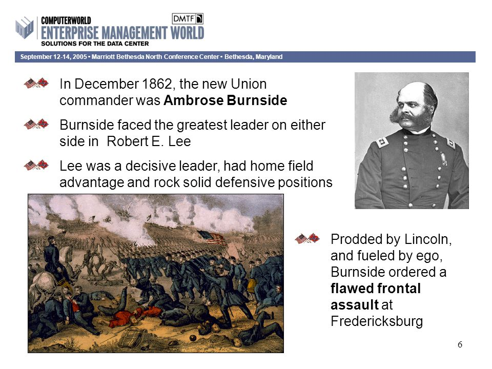 September 12-14, 2005 Marriott Bethesda North Conference Center Bethesda, Maryland 6 In December 1862, the new Union commander was Ambrose Burnside Burnside faced the greatest leader on either side in Robert E.