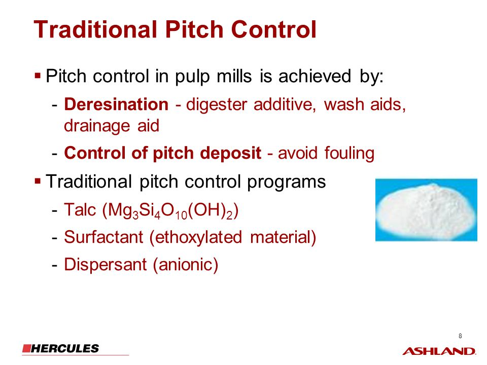 8 Traditional Pitch Control Pitch control in pulp mills is achieved by: -Deresination - digester additive, wash aids, drainage aid -Control of pitch d