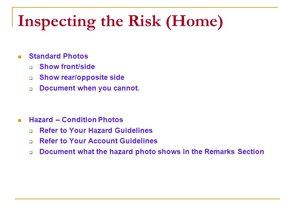 Inspecting the Risk (Home) Standard Photos Show front/side Show rear/opposite side Document when you cannot.