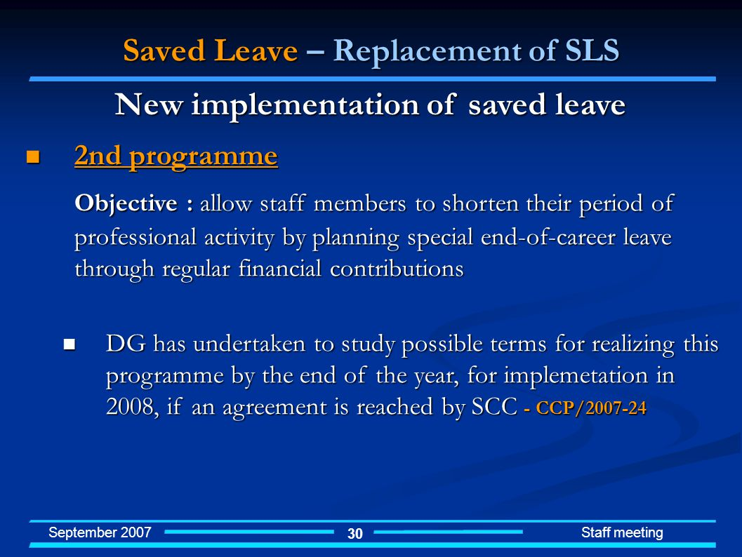 September 2007 Staff meeting 30 Saved Leave – Replacement of SLS 2nd programme 2nd programme Objective : allow staff members to shorten their period of professional activity by planning special end-of-career leave through regular financial contributions DG has undertaken to study possible terms for realizing this programme by the end of the year, for implemetation in 2008, if an agreement is reached by SCC - CCP/2007-24 DG has undertaken to study possible terms for realizing this programme by the end of the year, for implemetation in 2008, if an agreement is reached by SCC - CCP/2007-24 New implementation of saved leave