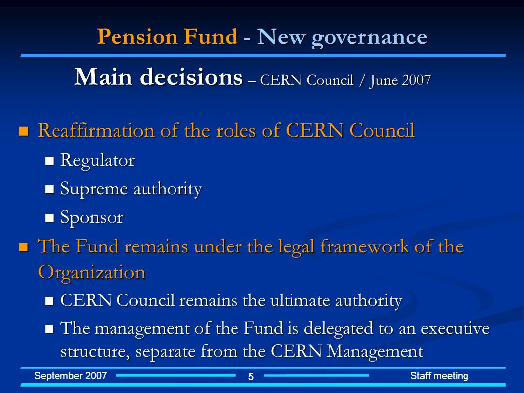 September 2007 Staff meeting 5 Reaffirmation of the roles of CERN Council Reaffirmation of the roles of CERN Council Regulator Regulator Supreme authority Supreme authority Sponsor Sponsor The Fund remains under the legal framework of the Organization The Fund remains under the legal framework of the Organization CERN Council remains the ultimate authority CERN Council remains the ultimate authority The management of the Fund is delegated to an executive structure, separate from the CERN Management The management of the Fund is delegated to an executive structure, separate from the CERN Management Main decisions – CERN Council / June 2007 Pension Fund - New governance