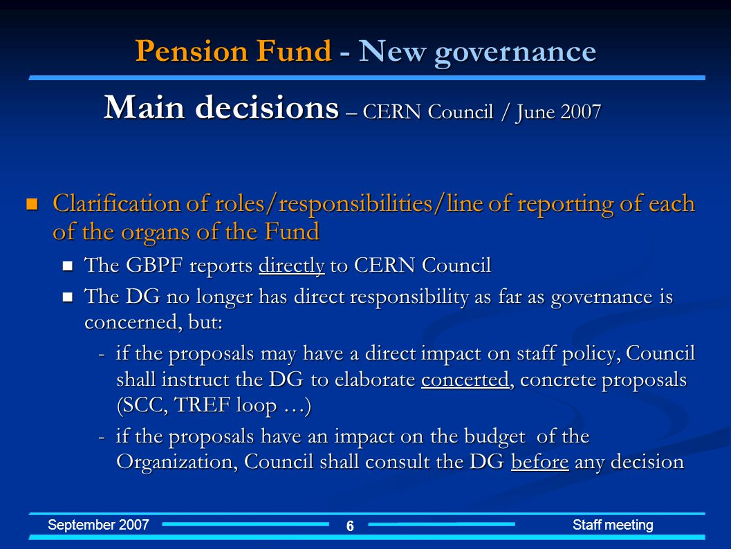 September 2007 Staff meeting 6 Clarification of roles/responsibilities/line of reporting of each of the organs of the Fund Clarification of roles/responsibilities/line of reporting of each of the organs of the Fund The GBPF reports directly to CERN Council The GBPF reports directly to CERN Council The DG no longer has direct responsibility as far as governance is concerned, but: The DG no longer has direct responsibility as far as governance is concerned, but: -if the proposals may have a direct impact on staff policy, Council shall instruct the DG to elaborate concerted, concrete proposals (SCC, TREF loop …) -if the proposals have an impact on the budget of the Organization, Council shall consult the DG before any decision Pension Fund - New governance Main decisions – CERN Council / June 2007