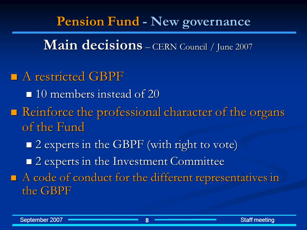 September 2007 Staff meeting 8 A restricted GBPF A restricted GBPF 10 members instead of members instead of 20 Reinforce the professional character of the organs of the Fund Reinforce the professional character of the organs of the Fund 2 experts in the GBPF (with right to vote) 2 experts in the GBPF (with right to vote) 2 experts in the Investment Committee 2 experts in the Investment Committee A code of conduct for the different representatives in the GBPF A code of conduct for the different representatives in the GBPF Pension Fund - New governance Main decisions – CERN Council / June 2007