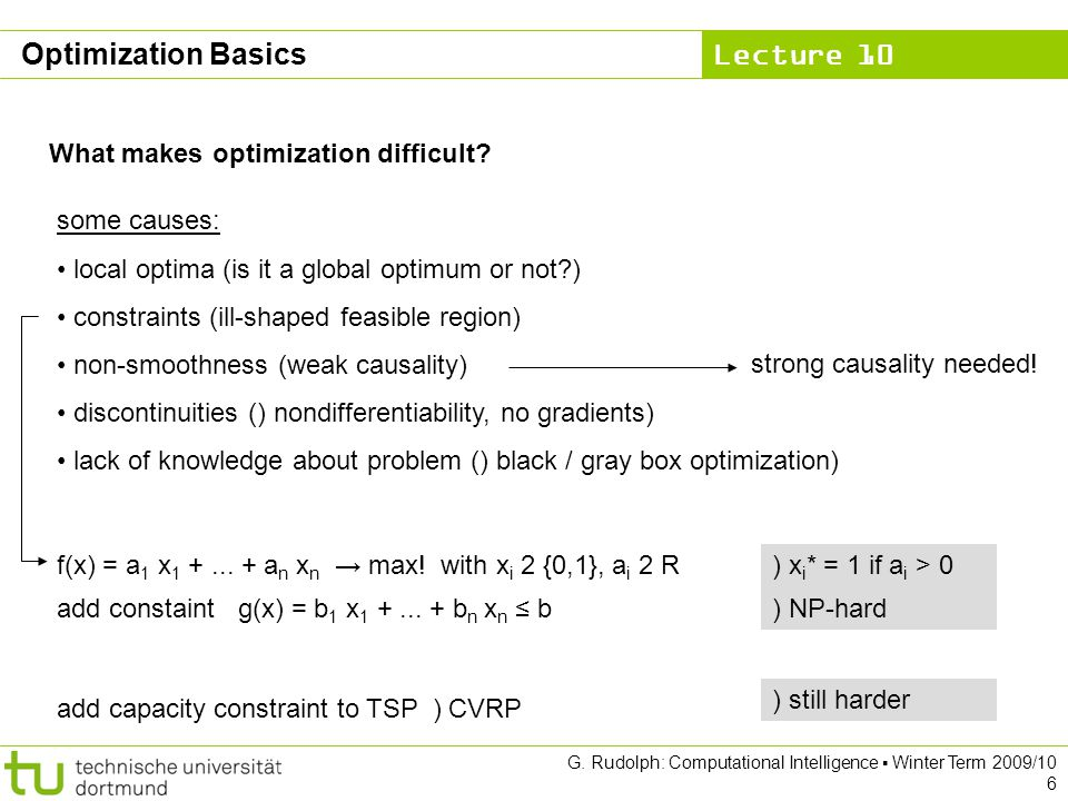 Lecture 10 G. Rudolph: Computational Intelligence Winter Term 2009/10 6 Optimization Basics What makes optimization difficult? some causes: local opti