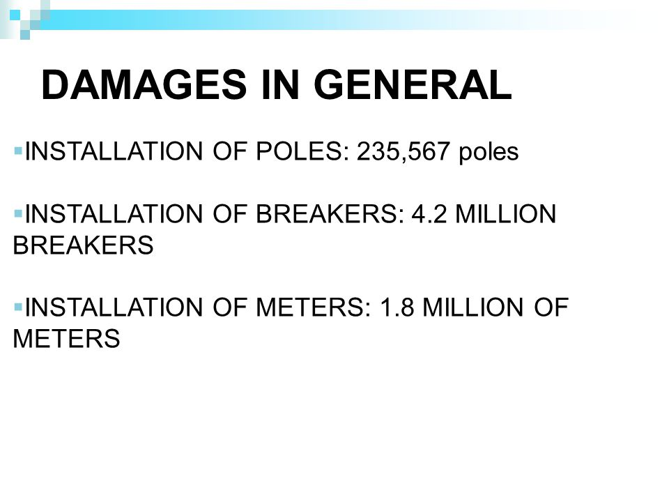 DAMAGES IN GENERAL INSTALLATION OF POLES: 235,567 poles INSTALLATION OF BREAKERS: 4.2 MILLION BREAKERS INSTALLATION OF METERS: 1.8 MILLION OF METERS