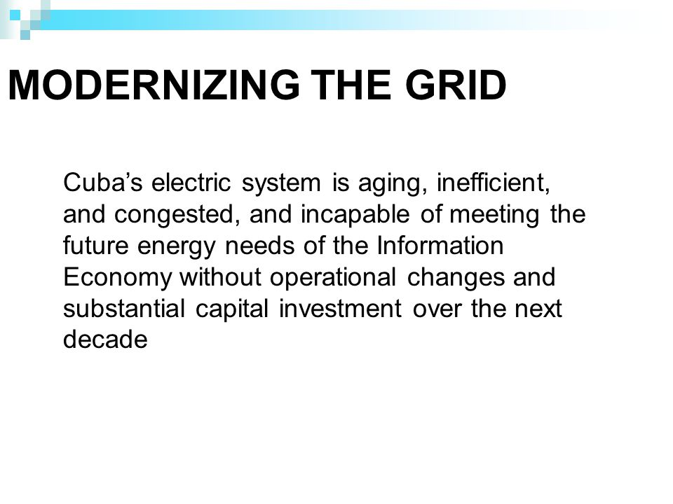 MODERNIZING THE GRID Cubas electric system is aging, inefficient, and congested, and incapable of meeting the future energy needs of the Information Economy without operational changes and substantial capital investment over the next decade
