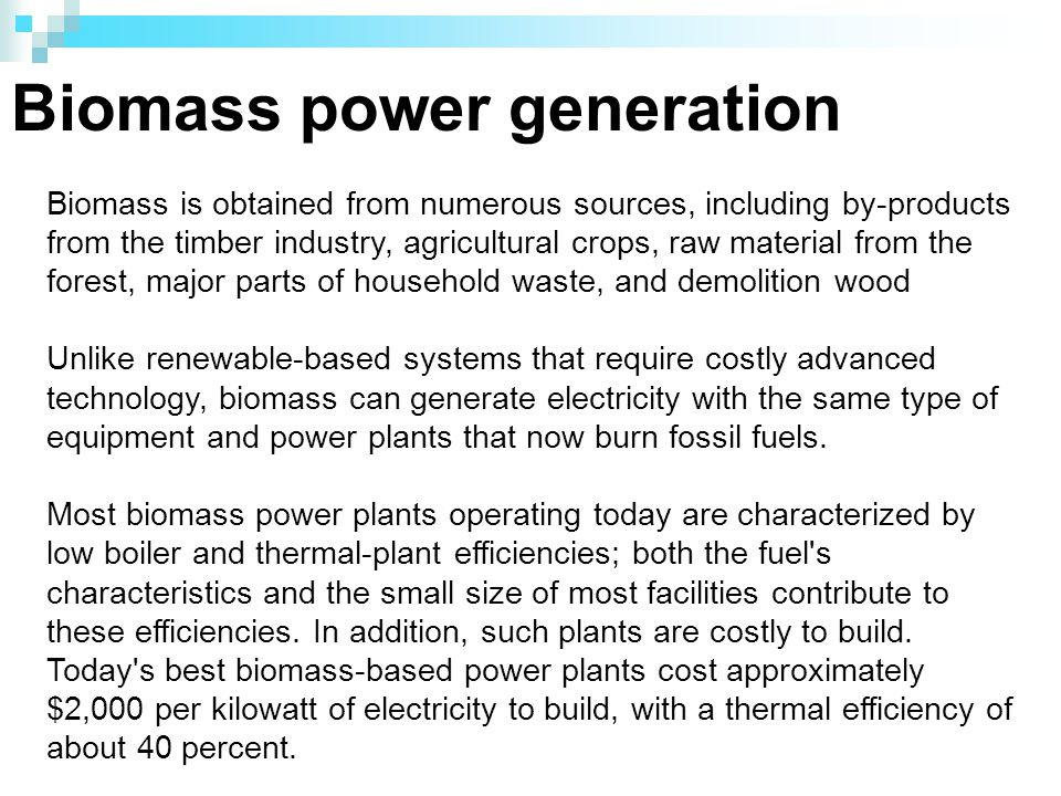 Biomass power generation Biomass is obtained from numerous sources, including by-products from the timber industry, agricultural crops, raw material from the forest, major parts of household waste, and demolition wood Unlike renewable-based systems that require costly advanced technology, biomass can generate electricity with the same type of equipment and power plants that now burn fossil fuels.