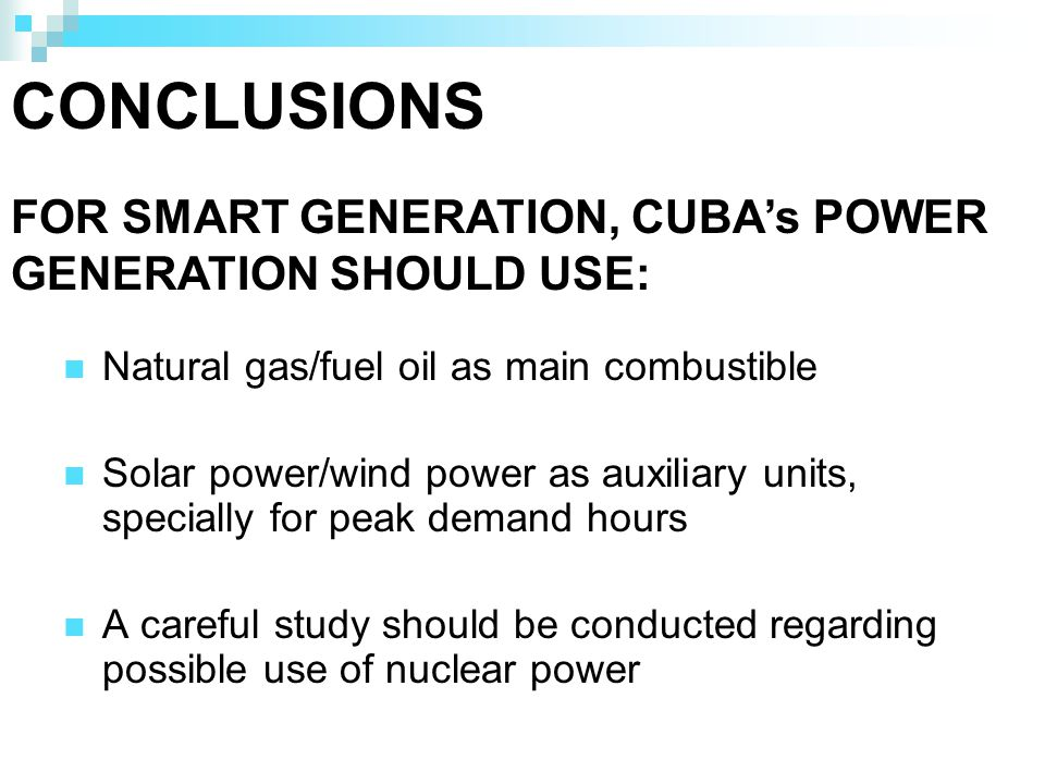 CONCLUSIONS Natural gas/fuel oil as main combustible Solar power/wind power as auxiliary units, specially for peak demand hours A careful study should be conducted regarding possible use of nuclear power FOR SMART GENERATION, CUBAs POWER GENERATION SHOULD USE: