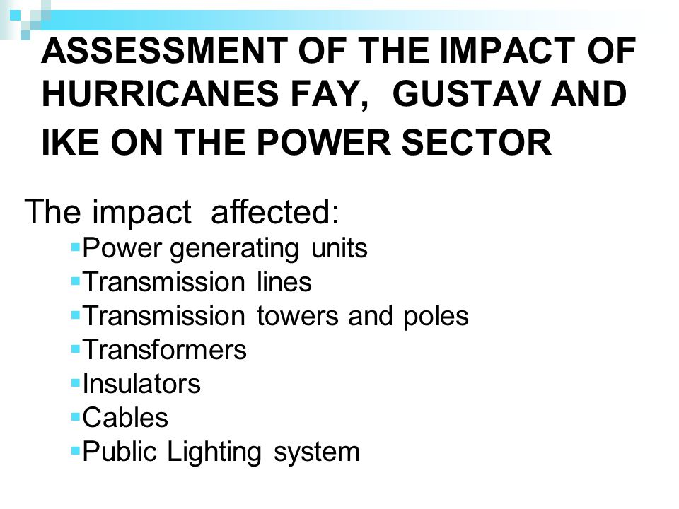 ASSESSMENT OF THE IMPACT OF HURRICANES FAY, GUSTAV AND IKE ON THE POWER SECTOR The impact affected: Power generating units Transmission lines Transmission towers and poles Transformers Insulators Cables Public Lighting system
