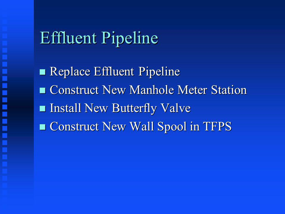 Effluent Pipeline n Replace Effluent Pipeline n Construct New Manhole Meter Station n Install New Butterfly Valve n Construct New Wall Spool in TFPS