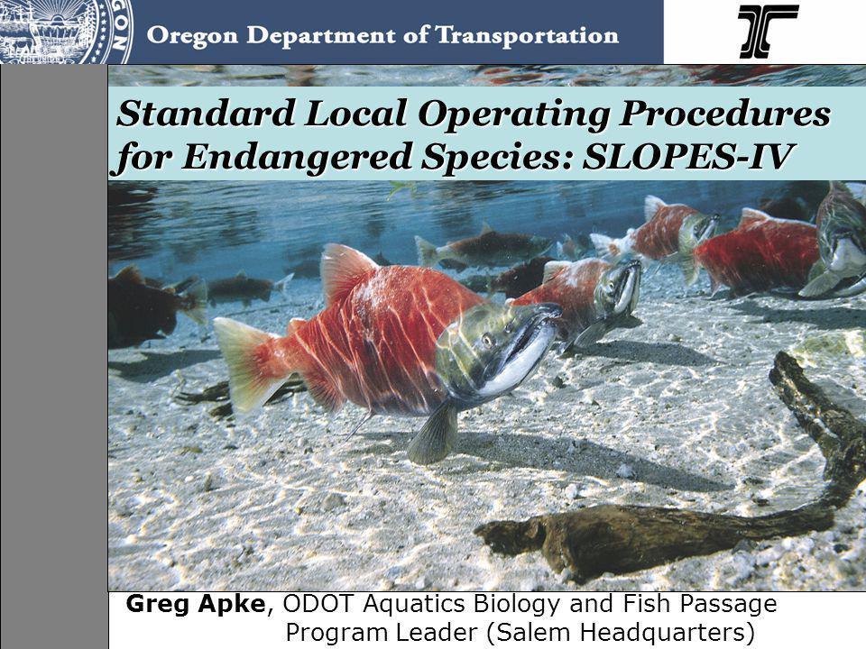 Standard Local Operating Procedures for Endangered Species: SLOPES-IV Greg Apke, ODOT Aquatics Biology and Fish Passage Program Leader (Salem Headquar