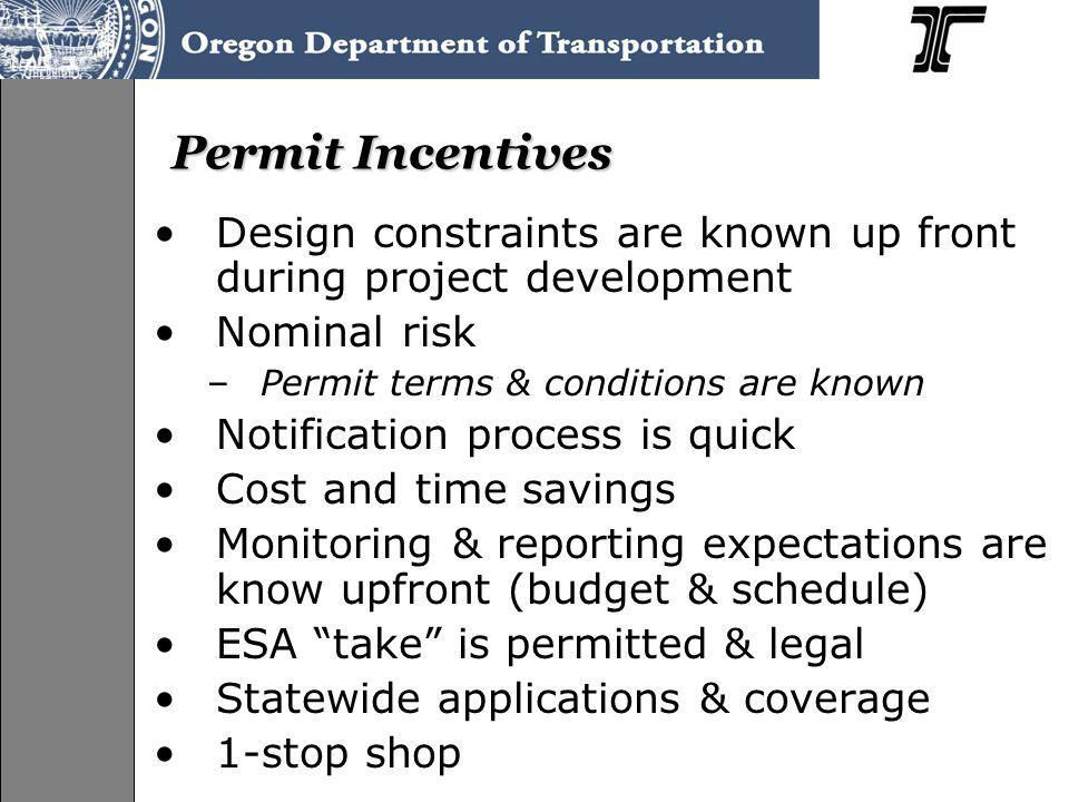 Permit Incentives Design constraints are known up front during project development Nominal risk –Permit terms & conditions are known Notification process is quick Cost and time savings Monitoring & reporting expectations are know upfront (budget & schedule) ESA take is permitted & legal Statewide applications & coverage 1-stop shop