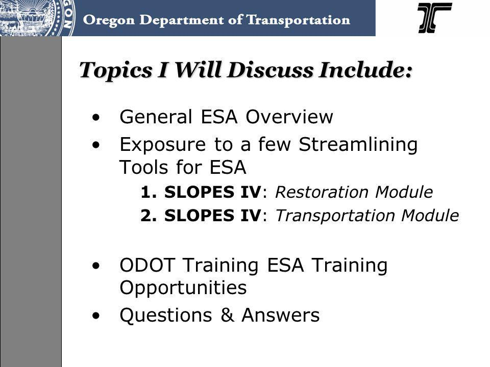 Topics I Will Discuss Include: General ESA Overview Exposure to a few Streamlining Tools for ESA 1.SLOPES IV: Restoration Module 2.SLOPES IV: Transportation Module ODOT Training ESA Training Opportunities Questions & Answers
