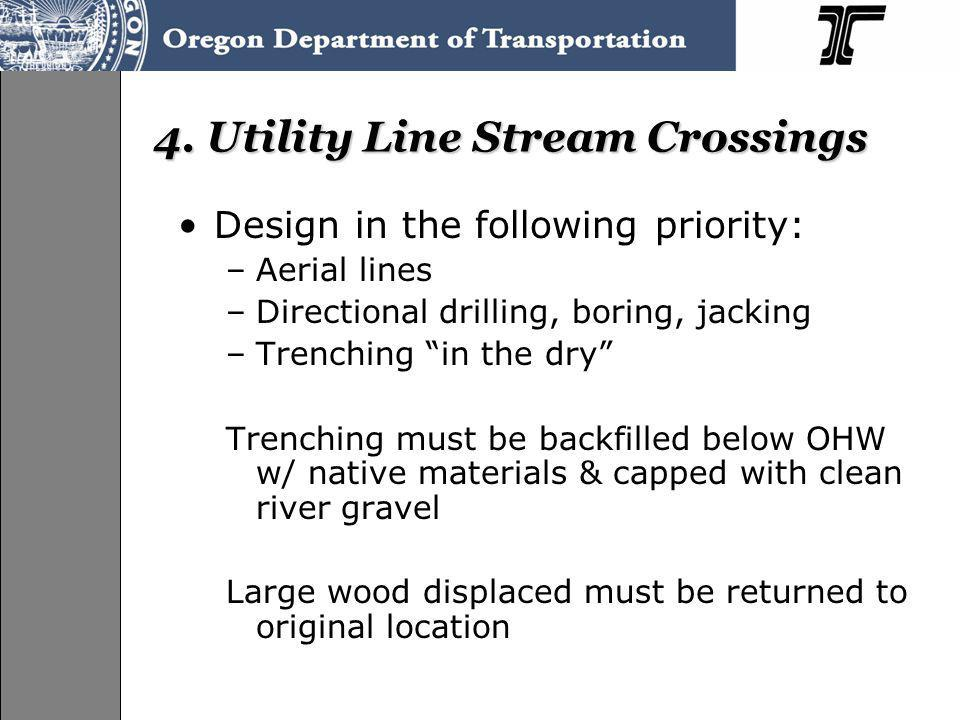 4. Utility Line Stream Crossings Design in the following priority: –Aerial lines –Directional drilling, boring, jacking –Trenching in the dry Trenchin