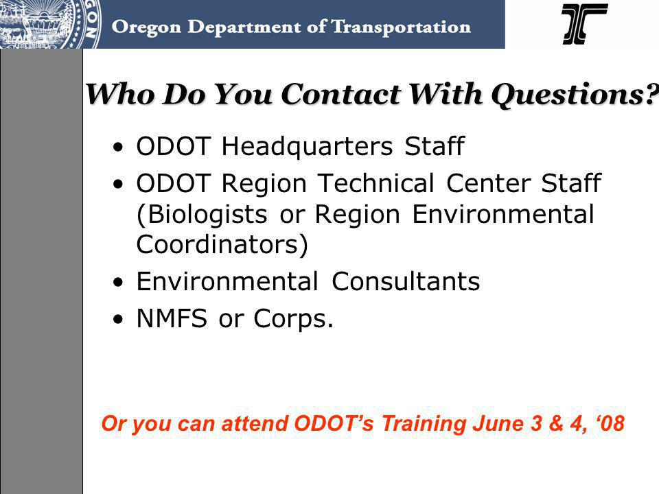 Who Do You Contact With Questions? ODOT Headquarters Staff ODOT Region Technical Center Staff (Biologists or Region Environmental Coordinators) Enviro