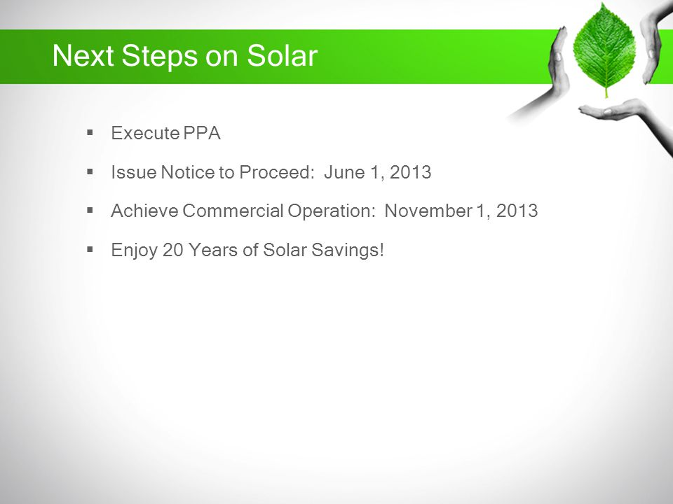 Next Steps on Solar Execute PPA Issue Notice to Proceed: June 1, 2013 Achieve Commercial Operation: November 1, 2013 Enjoy 20 Years of Solar Savings!
