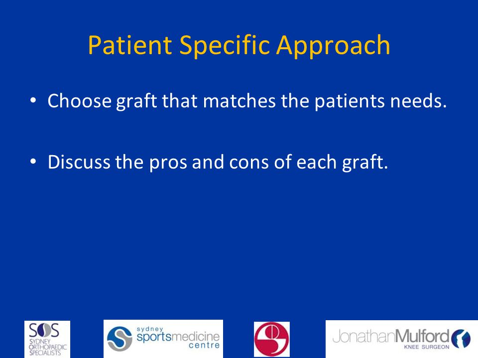 Patient Specific Approach Choose graft that matches the patients needs. Discuss the pros and cons of each graft.
