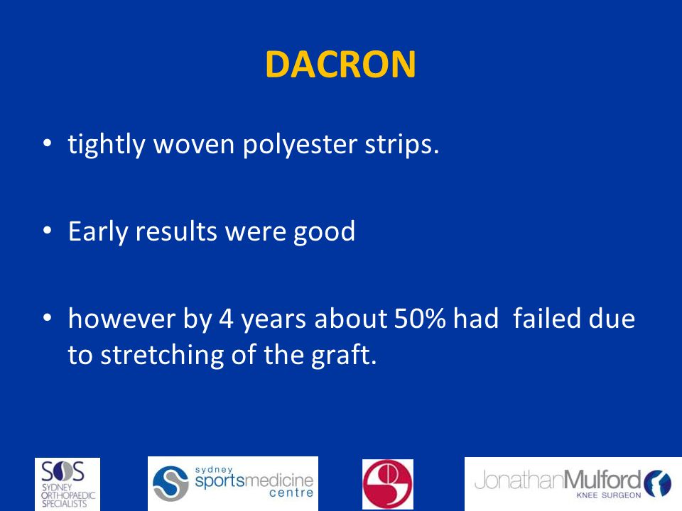 DACRON tightly woven polyester strips. Early results were good however by 4 years about 50% had failed due to stretching of the graft.