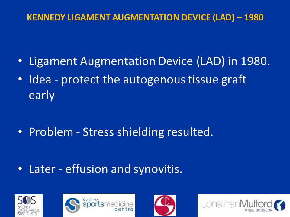 KENNEDY LIGAMENT AUGMENTATION DEVICE (LAD) – 1980 Ligament Augmentation Device (LAD) in 1980. Idea - protect the autogenous tissue graft early Problem