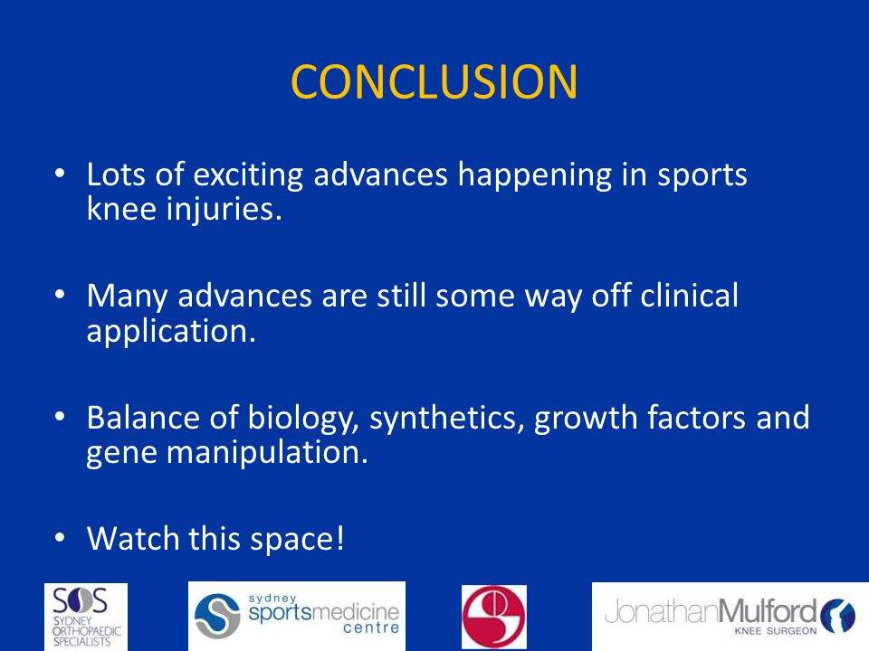 CONCLUSION Lots of exciting advances happening in sports knee injuries. Many advances are still some way off clinical application. Balance of biology,
