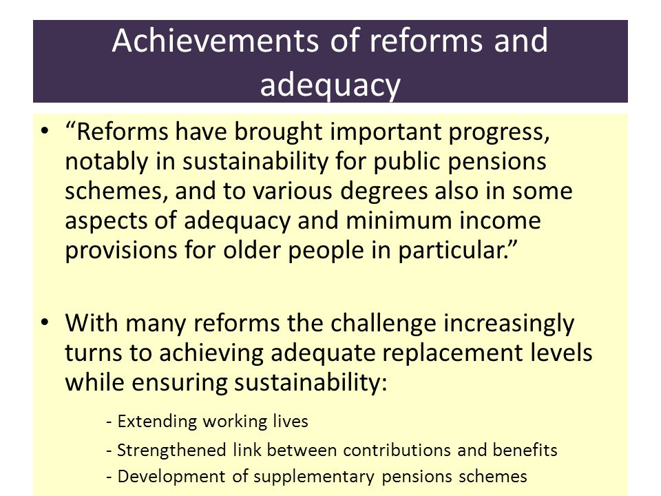 Achievements of reforms and adequacy Reforms have brought important progress, notably in sustainability for public pensions schemes, and to various degrees also in some aspects of adequacy and minimum income provisions for older people in particular.