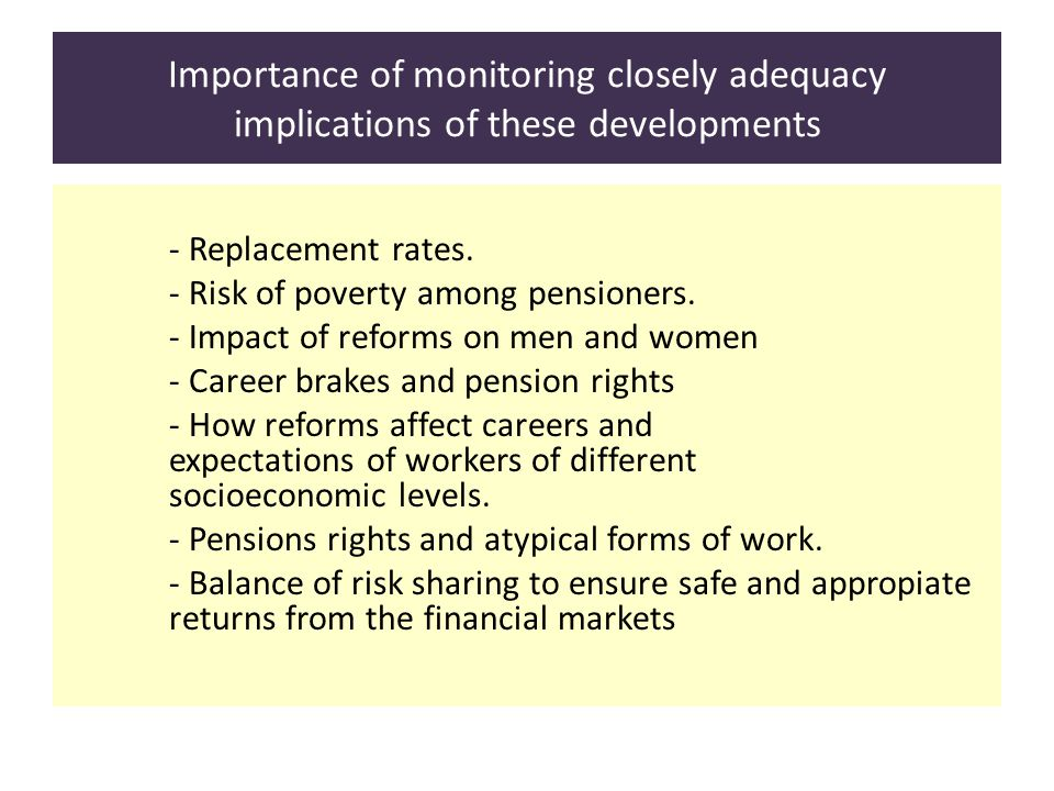 Importance of monitoring closely adequacy implications of these developments - Replacement rates. - Risk of poverty among pensioners. - Impact of refo