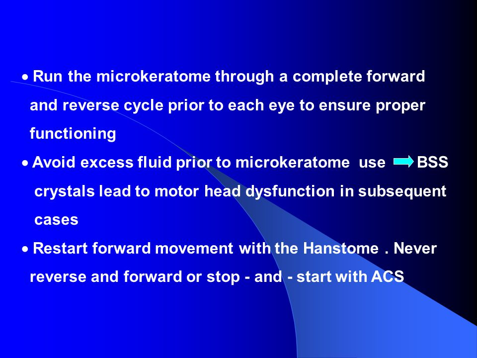 Run the microkeratome through a complete forward and reverse cycle prior to each eye to ensure proper functioning Avoid excess fluid prior to microker