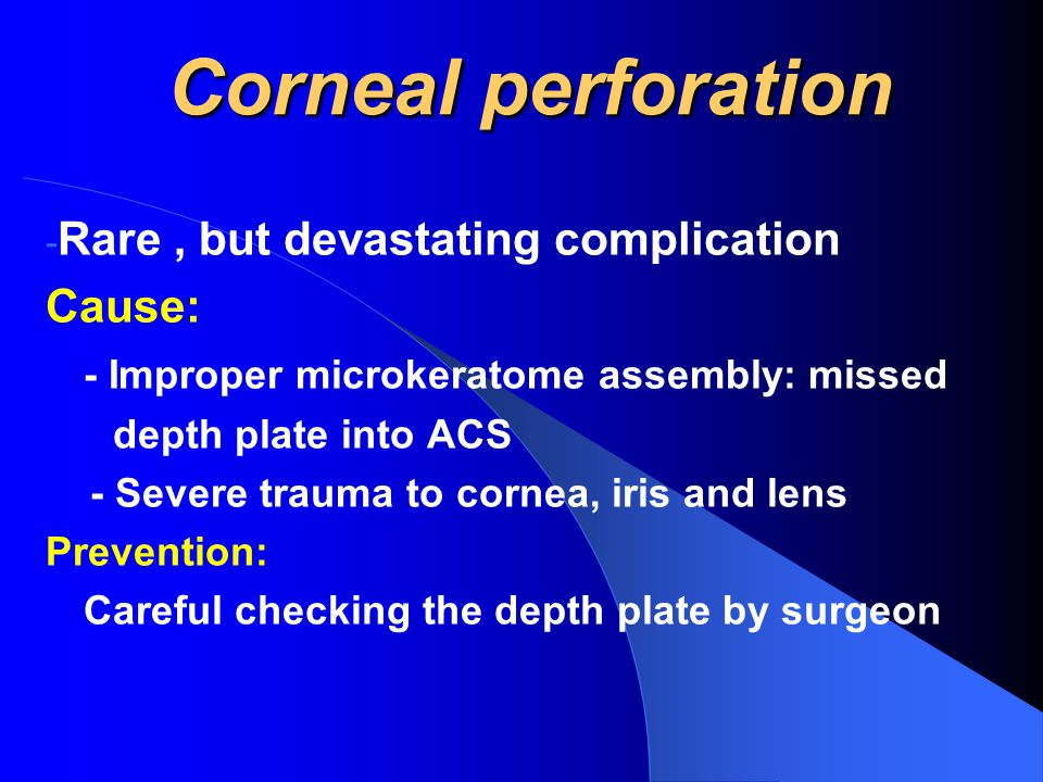 Corneal perforation - Rare, but devastating complication Cause: - Improper microkeratome assembly: missed depth plate into ACS - Severe trauma to cornea, iris and lens Prevention: Careful checking the depth plate by surgeon