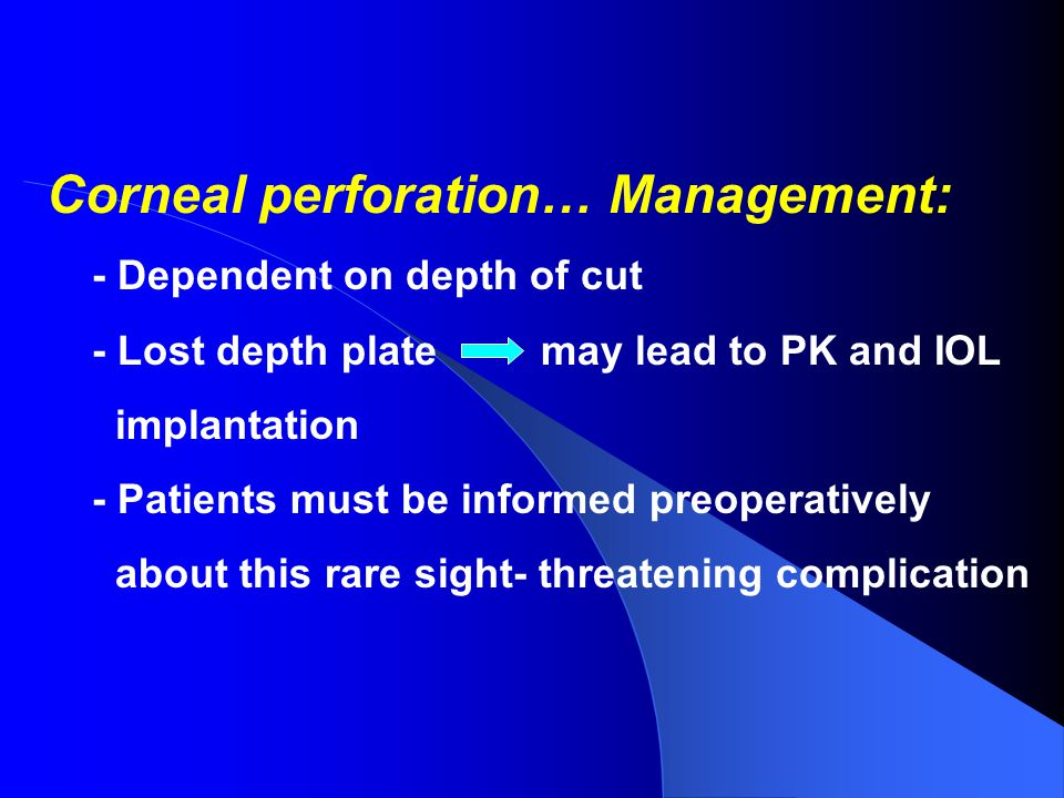 Corneal perforation… Management: - Dependent on depth of cut - Lost depth plate may lead to PK and IOL implantation - Patients must be informed preoperatively about this rare sight- threatening complication