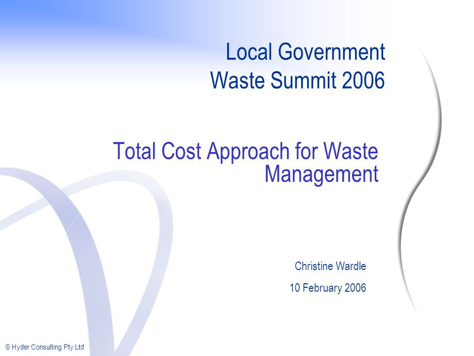 © Hyder Consulting Pty Ltd Local Government Waste Summit 2006 Total Cost Approach for Waste Management Christine Wardle 10 February 2006