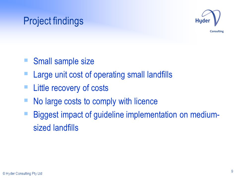 © Hyder Consulting Pty Ltd 9 Project findings Small sample size Large unit cost of operating small landfills Little recovery of costs No large costs to comply with licence Biggest impact of guideline implementation on medium- sized landfills